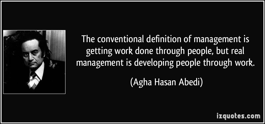 quote-the-conventional-definition-of-management-is-getting-work-done-through-people-but-real-management-agha-hasan-abedi-345
